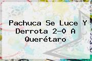 <b>Pachuca</b> Se Luce Y Derrota 2-0 A <b>Querétaro</b>