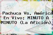<b>Pachuca Vs</b>. <b>América</b> En Vivo: MINUTO A MINUTO (La Afición)