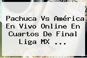 <b>Pachuca Vs América</b> En Vivo Online En Cuartos De Final Liga MX <b>...</b>