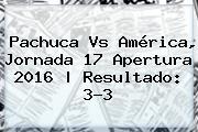 Pachuca Vs América, Jornada 17 Apertura 2016  <b> Resultado: 3-3