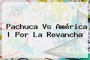 <b>Pachuca Vs América</b> | Por La Revancha