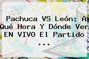 <b>Pachuca VS León</b>: A Qué Hora Y Dónde Ver EN VIVO El Partido ...