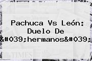 <b>Pachuca Vs León</b>: Duelo De &#039;hermanos&#039;