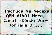 <b>Pachuca Vs Necaxa</b> ¡EN VIVO! Hora, Canal ¿Dónde Ver? Jornada 3 ...