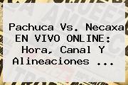 <b>Pachuca Vs</b>. <b>Necaxa</b> EN VIVO ONLINE: Hora, Canal Y Alineaciones ...