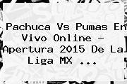 <b>Pachuca Vs Pumas</b> En Vivo Online ? Apertura <b>2015</b> De La Liga MX <b>...</b>