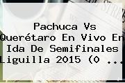 <b>Pachuca Vs Querétaro</b> En Vivo En Ida De Semifinales Liguilla 2015 (0 <b>...</b>