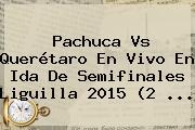 <b>Pachuca Vs Querétaro</b> En Vivo En Ida De Semifinales Liguilla 2015 (2 <b>...</b>