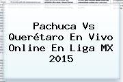 <b>Pachuca Vs Querétaro</b> En Vivo Online En Liga MX 2015