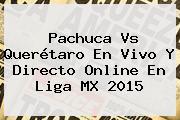 <b>Pachuca Vs Querétaro</b> En Vivo Y Directo Online En Liga MX 2015