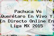 <b>Pachuca Vs Querétaro</b> En Vivo Y En Directo Online En Liga MX 2015