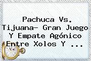 <b>Pachuca Vs</b>. <b>Tijuana</b>? Gran Juego Y Empate Agónico Entre Xolos Y ...