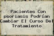 Pacientes Con <b>psoriasis</b> Podrían Cambiar El Curso Del Tratamiento