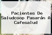 Pacientes De Saludcoop Pasarán A Cafesalud