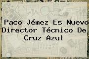 <b>Paco Jémez</b> Es Nuevo Director Técnico De Cruz Azul