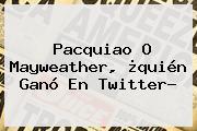 <b>Pacquiao</b> O <b>Mayweather</b>, ¿<b>quién Ganó</b> En Twitter?