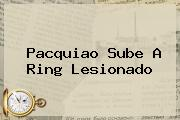 <b>Pacquiao</b> Sube A Ring Lesionado