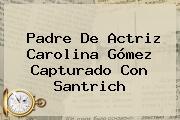 Padre De Actriz Carolina <b>Gómez</b> Capturado Con Santrich