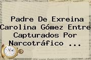 Padre De Exreina <b>Carolina Gómez</b> Entre Capturados Por Narcotráfico ...