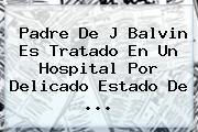 Padre De J Balvin Es Tratado En Un Hospital Por Delicado Estado De <b>...</b>