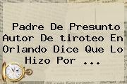 Padre De Presunto Autor De Tiroteo En <b>Orlando</b> Dice Que Lo Hizo Por <b>...</b>