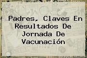 Padres, Claves En Resultados De Jornada De Vacunación