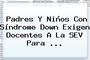 Padres Y Niños Con Síndrome Down Exigen Docentes A La <b>SEV</b> Para <b>...</b>
