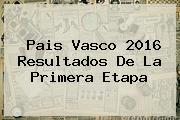 <b>Pais Vasco 2016</b> Resultados De La Primera Etapa