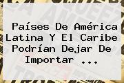 Países De <b>América</b> Latina Y El Caribe Podrían Dejar De Importar <b>...</b>