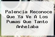 Palencia Reconoce Que Ya Ve A Los <b>Pumas</b> Que Tanto Anhelaba
