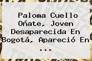 <b>Paloma Cuello Oñate</b>, Joven Desaparecida En Bogotá, Apareció En ...