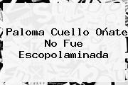 <b>Paloma Cuello Oñate</b> No Fue Escopolaminada