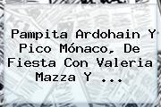 Pampita Ardohain Y Pico <b>Mónaco</b>, De Fiesta Con Valeria Mazza Y ...