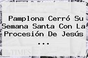 Pamplona Cerró Su Semana Santa Con La Procesión De <b>Jesús</b> ...