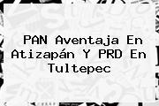 PAN Aventaja En Atizapán Y PRD En Tultepec