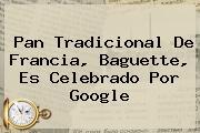 Pan Tradicional De Francia, <b>Baguette</b>, Es Celebrado Por Google