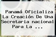 Panamá Oficializa La Creación De Una Secretaria <b>nacional</b> Para La ...