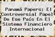 <b>Panamá Papers</b>: El Controversial Papel De Ese País En El Sistema Financiero Internacional