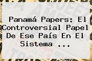<b>Panamá Papers</b>: El Controversial Papel De Ese País En El Sistema <b>...</b>