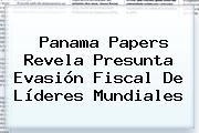 <b>Panama Papers</b> Revela Presunta Evasión Fiscal De Líderes Mundiales