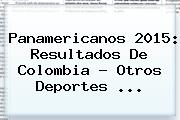 <b>Panamericanos 2015</b>: Resultados De Colombia - Otros Deportes <b>...</b>
