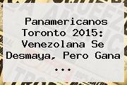<b>Panamericanos</b> Toronto <b>2015</b>: Venezolana Se Desmaya, Pero Gana <b>...</b>