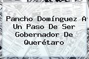 <b>Pancho Domínguez</b> A Un Paso De Ser Gobernador De Querétaro