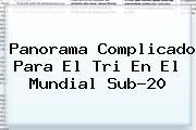Panorama Complicado Para El Tri En El <b>Mundial Sub-20</b>