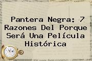 <b>Pantera Negra</b>: 7 Razones Del Porque Será Una Película Histórica