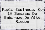 <b>Paola Espinosa</b>, Con 10 Semanas De Embarazo De Alto Riesgo