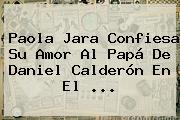 <b>Paola Jara</b> Confiesa Su Amor Al Papá De Daniel Calderón En El ...
