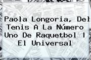 <b>Paola Longoria</b>, Del Tenis A La Número Uno De Raquetbol | El Universal