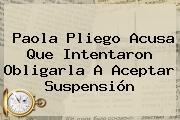 <b>Paola Pliego</b> Acusa Que Intentaron Obligarla A Aceptar Suspensión