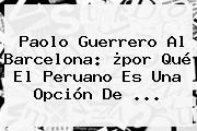 <b>Paolo Guerrero</b> Al Barcelona: ¿por Qué El Peruano Es Una Opción De <b>...</b>